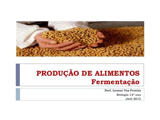 PRODUÇÃO DE ALIMENTOSFermentaçãoProf. Leonor Vaz PereiraBiologia 12º anoabril 2013