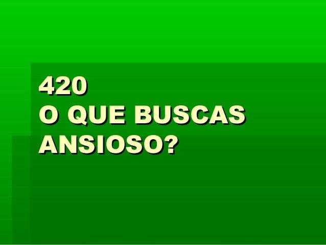 420420 O QUE BUSCASO QUE BUSCAS ANSIOSO?ANSIOSO?