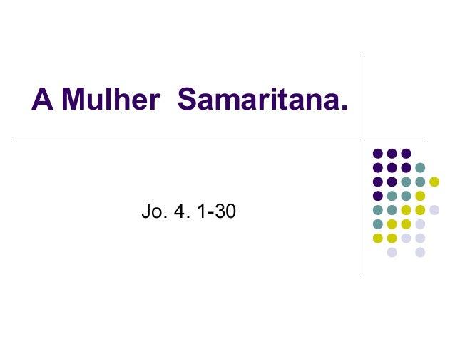 A Mulher Samaritana. Jo. 4. 1-30