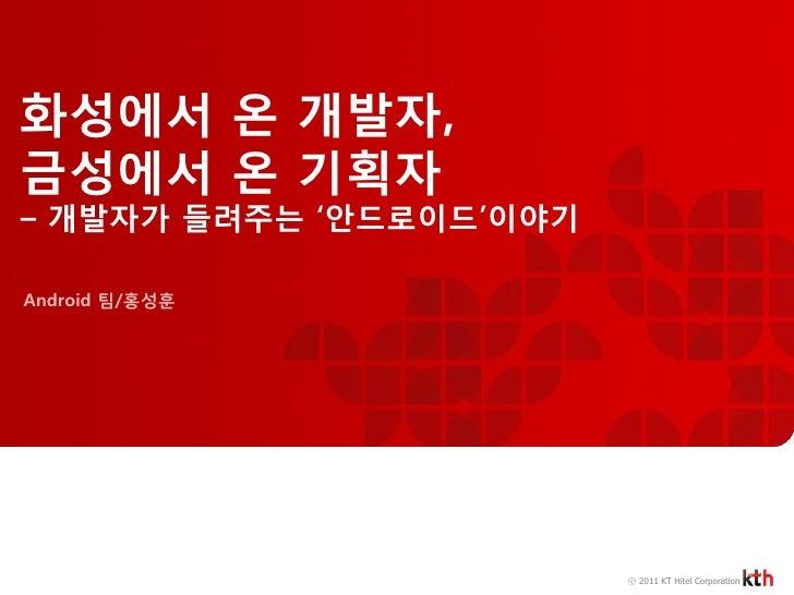 화성에서 온 개발자,금성에서 온 기획자– 개발자가 들려주는 '안드로이드'이야기Android 팀/홍성훈                         ⓒ 2011 KT Hitel Corporation