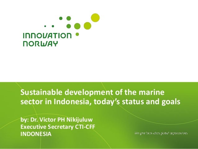 Sustainable development of the marinesector in Indonesia, today's status and goalsby: Dr. Victor PH NikijuluwExecutive Sec...