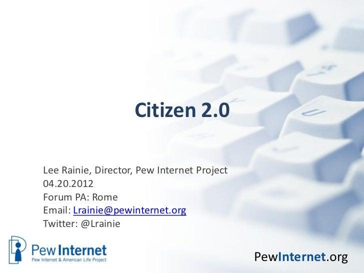Citizen 2.0Lee Rainie, Director, Pew Internet Project04.20.2012Forum PA: RomeEmail: Lrainie@pewinternet.orgTwitter: @Lrain...
