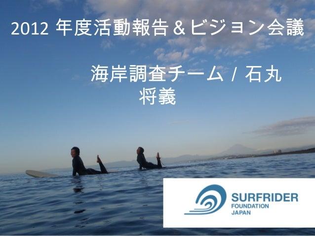 2012 年度活動報告&ビジョン会議    海岸調査チーム/石丸        将義