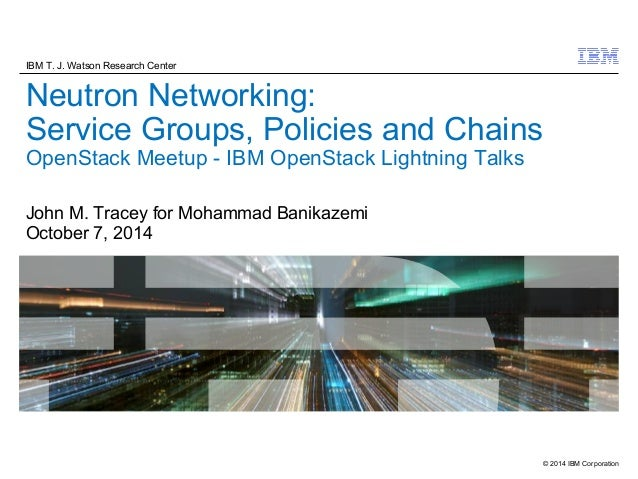 IBM T. J. Watson Research Center  Neutron Networking:  Service Groups, Policies and Chains  OpenStack Meetup - IBM OpenSta...
