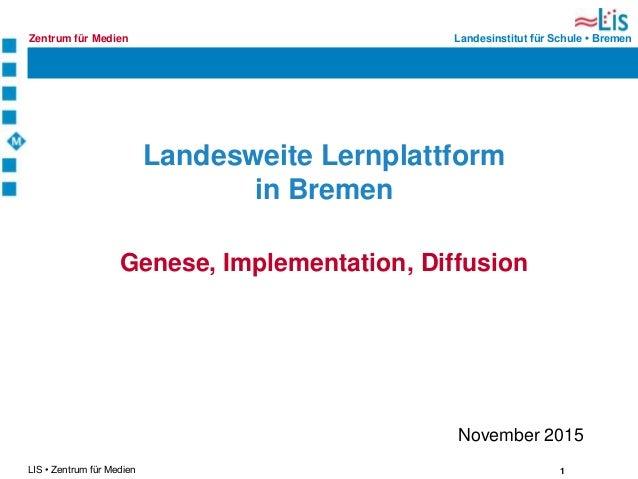 1LIS • Zentrum für Medien Landesinstitut für Schule • BremenZentrum für Medien Landesweite Lernplattform in Bremen Genese,...