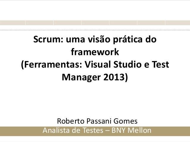 Scrum: uma visão prática do framework (Ferramentas: Visual Studio e Test Manager 2013) Roberto Passani Gomes Analista de T...