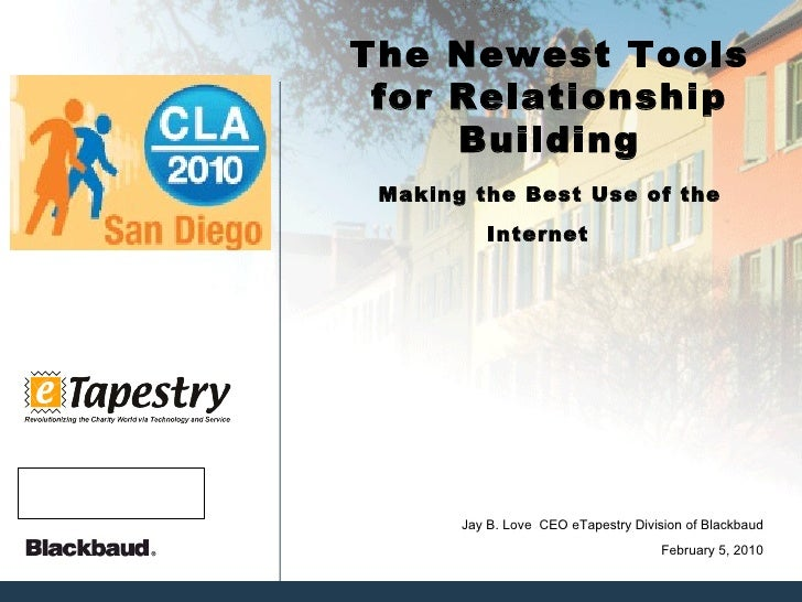 The Newest Tools for Relationship Building Making the Best Use of the Internet  February 5, 2010 Jay B. Love  CEO eTapestr...