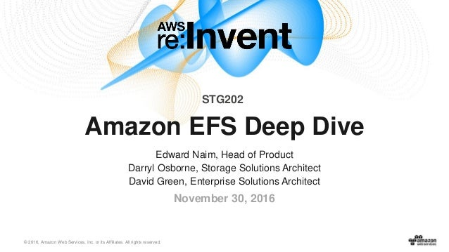 © 2016, Amazon Web Services, Inc. or its Affiliates. All rights reserved. November 30, 2016 Amazon EFS Deep Dive Edward Na...