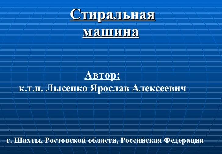 Стиральная машина   Автор: к.т.н. Лысенко Ярослав Алексеевич г. Шахты, Ростовской области, Российская Федерация