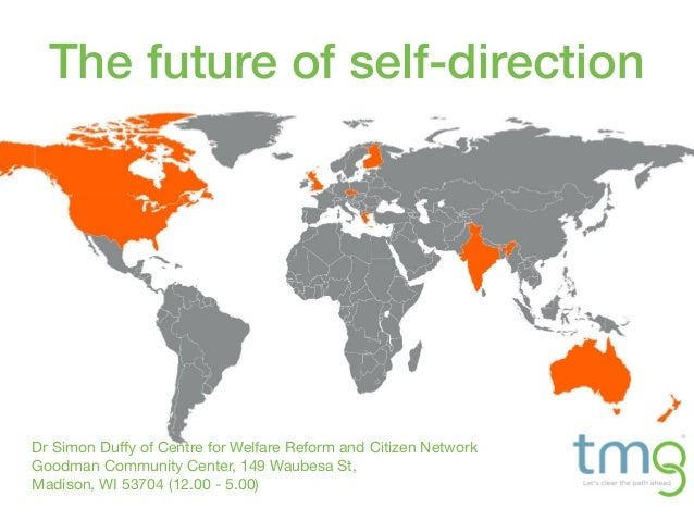 The future of self-direction Dr Simon Duffy of Centre for Welfare Reform and Citizen Network Goodman Community Center, 149...