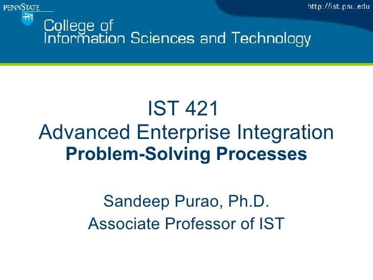 IST 421  Advanced Enterprise Integration Problem-Solving Processes Sandeep Purao, Ph.D. Associate Professor of IST