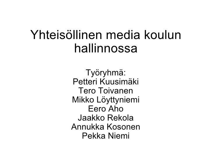 Yhteisöllinen media koulun hallinnossa Työryhmä: Petteri Kuusimäki Tero Toivanen Mikko Löyttyniemi Eero Aho Jaakko Rekola ...