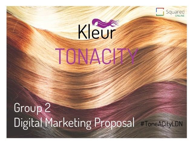 Kleur Group 2 Digital Marketing Proposal    TONACITY #ToneACityLDN