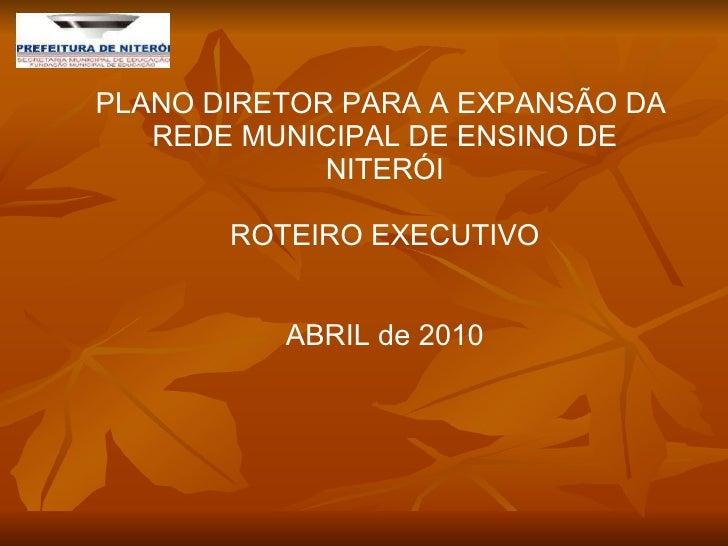 PLANO DIRETOR PARA A EXPANSÃO DA  REDE MUNICIPAL DE ENSINO DE NITERÓI ROTEIRO EXECUTIVO ABRIL de 2010