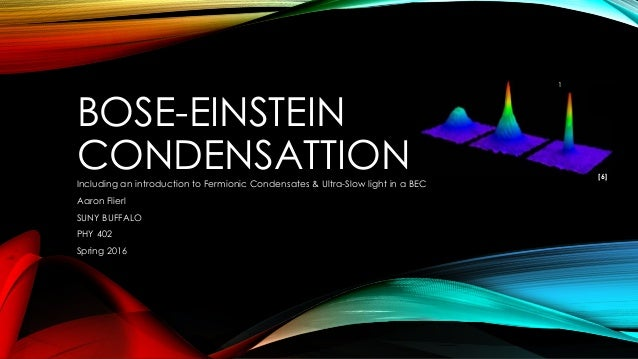 BOSE-EINSTEIN CONDENSATTIONIncluding an introduction to Fermionic Condensates & Ultra-Slow light in a BEC Aaron Flierl SUN...