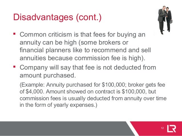 12 Disadvantages (cont.)  Common criticism is that fees for buying an annuity can be high (some brokers or financial plan...