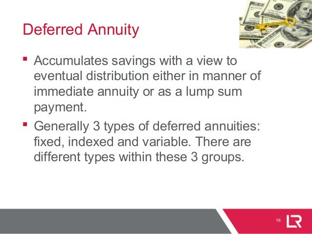 16 Deferred Annuity  Accumulates savings with a view to eventual distribution either in manner of immediate annuity or as...
