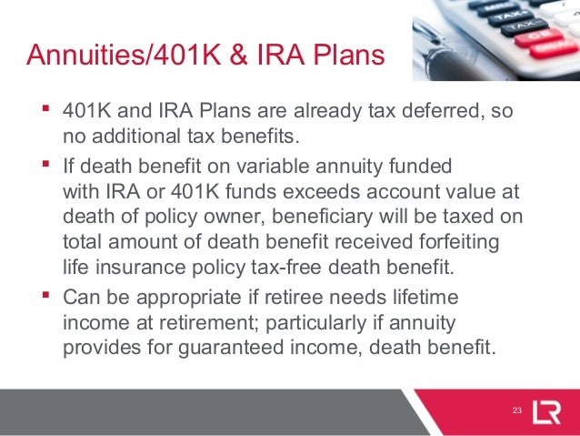 23 Annuities/401K & IRA Plans  401K and IRA Plans are already tax deferred, so no additional tax benefits.  If death ben...