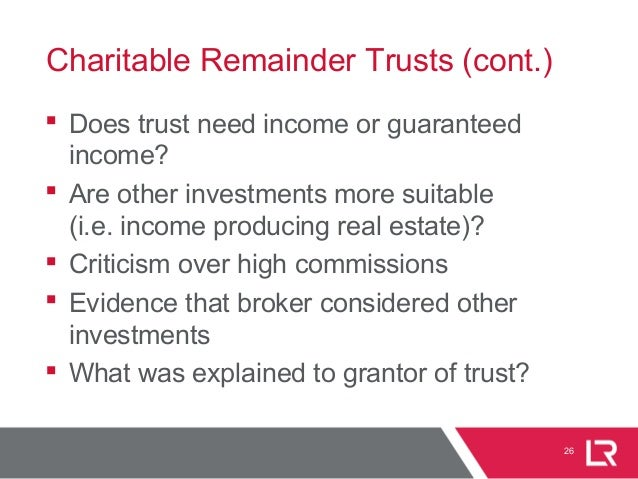 26 Charitable Remainder Trusts (cont.)  Does trust need income or guaranteed income?  Are other investments more suitabl...