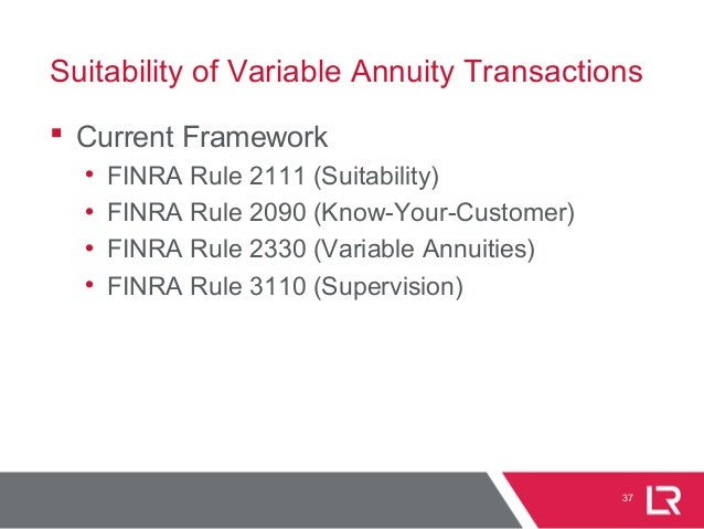 Suitability of Variable Annuity Transactions  Current Framework • FINRA Rule 2111 (Suitability) • FINRA Rule 2090 (Know-Y...