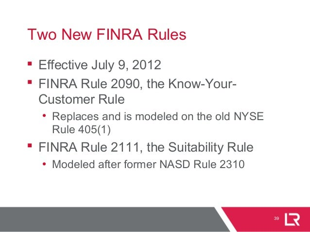 39 Two New FINRA Rules  Effective July 9, 2012  FINRA Rule 2090, the Know-Your- Customer Rule • Replaces and is modeled ...