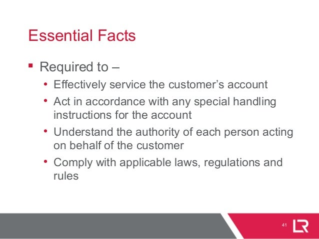 41 Essential Facts  Required to – • Effectively service the customer's account • Act in accordance with any special handl...