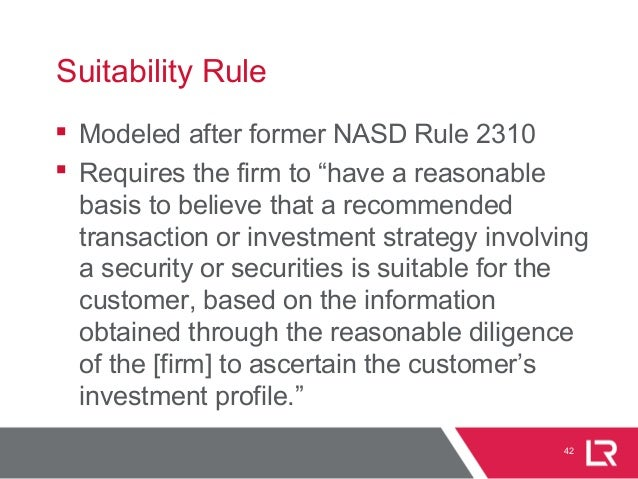 """42 Suitability Rule  Modeled after former NASD Rule 2310  Requires the firm to """"have a reasonable basis to believe that ..."""