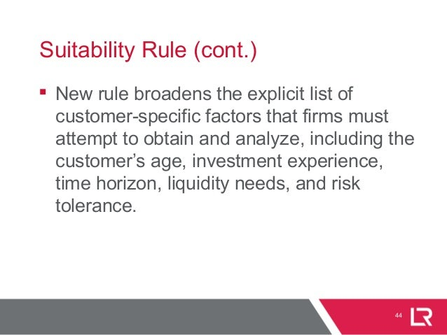 44 Suitability Rule (cont.)  New rule broadens the explicit list of customer-specific factors that firms must attempt to ...