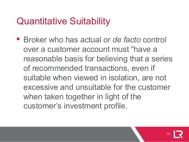 "53 Quantitative Suitability  Broker who has actual or de facto control over a customer account must ""have a reasonable ba..."