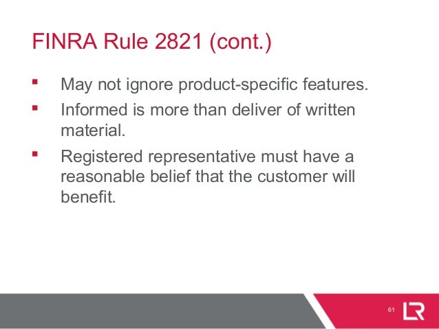 FINRA Rule 2821 (cont.)  May not ignore product-specific features.  Informed is more than deliver of written material. ...