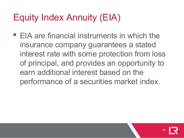 Equity Index Annuity (EIA)  EIA are financial instruments in which the insurance company guarantees a stated interest rat...