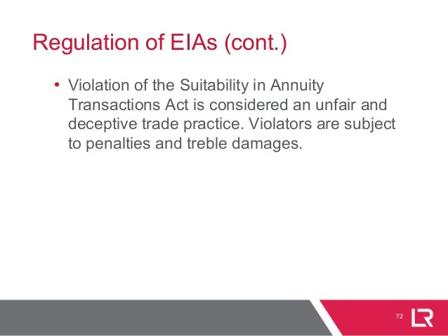 Regulation of EIAs (cont.) • Violation of the Suitability in Annuity Transactions Act is considered an unfair and deceptiv...