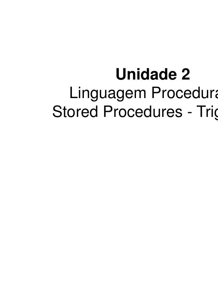 Unidade 2  Linguagem Procedural -Stored Procedures - Triggers                           1