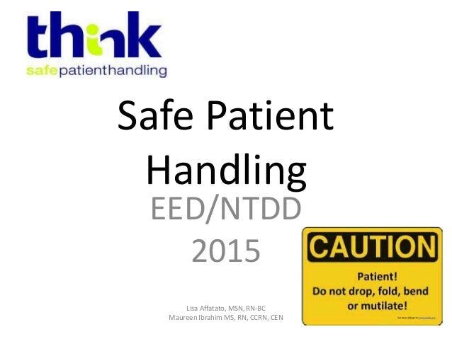 Safe Patient Handling EED/NTDD 2015 Lisa Affatato, MSN, RN-BC Maureen Ibrahim MS, RN, CCRN, CEN