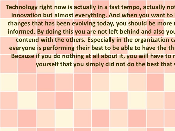 Technology right now is actually in a fast tempo, actually not   innovation but almost everything. And when you want to k ...