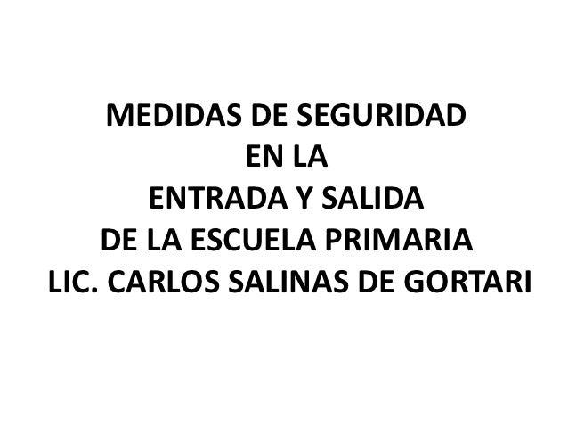 MEDIDAS DE SEGURIDAD             EN LA       ENTRADA Y SALIDA    DE LA ESCUELA PRIMARIALIC. CARLOS SALINAS DE GORTARI