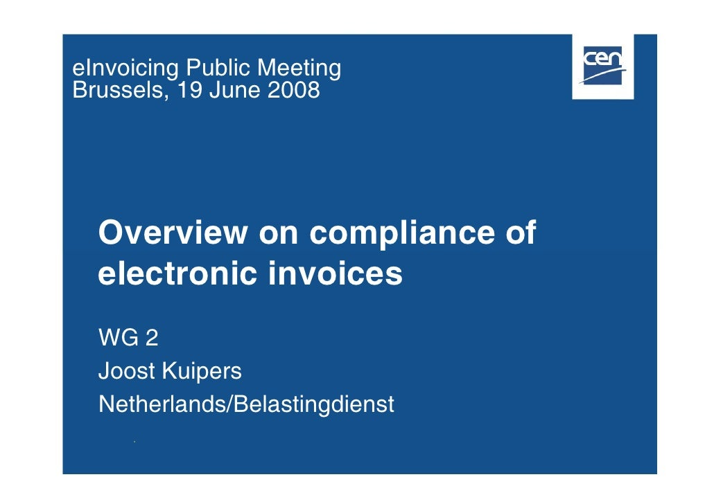 eInvoicing Public Meeting Brussels, 19 June 2008       Overview on compliance of   electronic invoices   WG 2   Joost Kuip...