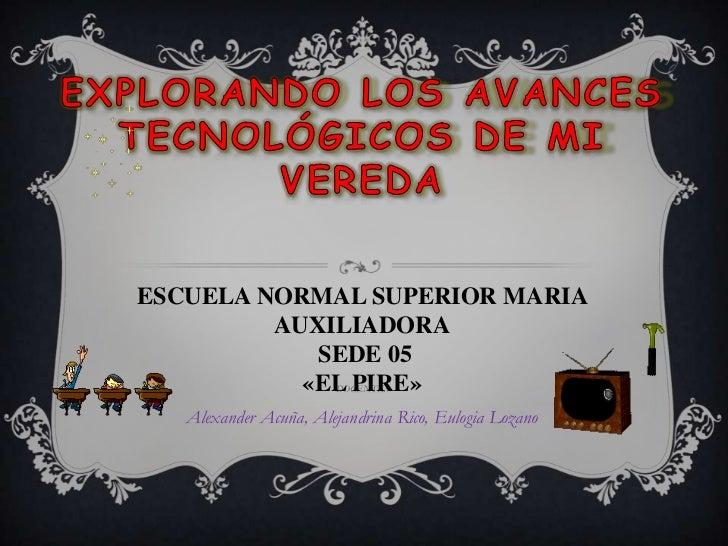 Explorando los avances tecnológicos de mi vereda<br />ESCUELA NORMAL SUPERIOR MARIA AUXILIADORA<br />SEDE 05 <br />«EL PIR...