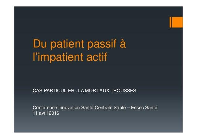 Du patient passif à l'impatient actif CAS PARTICULIER : LA MORT AUX TROUSSES Conférence Innovation Santé Centrale Santé – ...