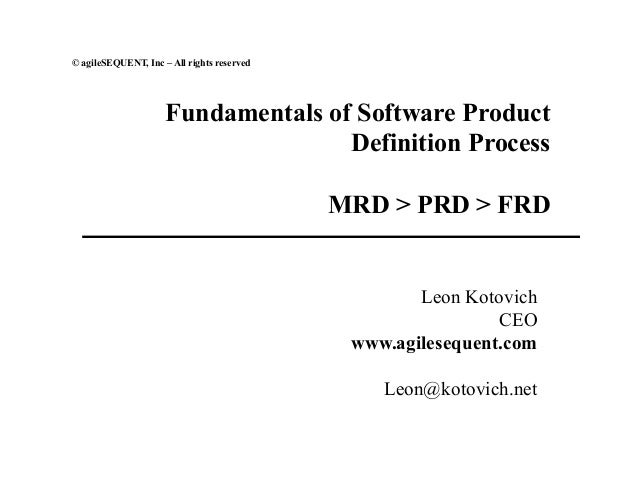 © agileSEQUENT, Inc – All rights reserved Fundamentals of Software Product Definition Process MRD > PRD > FRD Leon Kotovic...