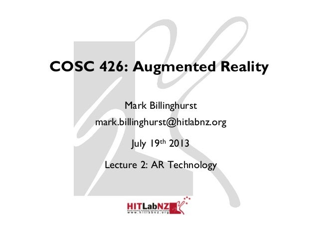 COSC 426: Augmented Reality Mark Billinghurst mark.billinghurst@hitlabnz.org July 19th 2013 Lecture 2: AR Technology