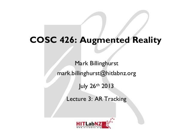 COSC 426: Augmented Reality Mark Billinghurst mark.billinghurst@hitlabnz.org July 26th 2013 Lecture 3: AR Tracking