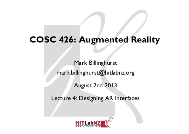COSC 426: Augmented Reality Mark Billinghurst mark.billinghurst@hitlabnz.org August 2nd 2013 Lecture 4: Designing AR Inter...