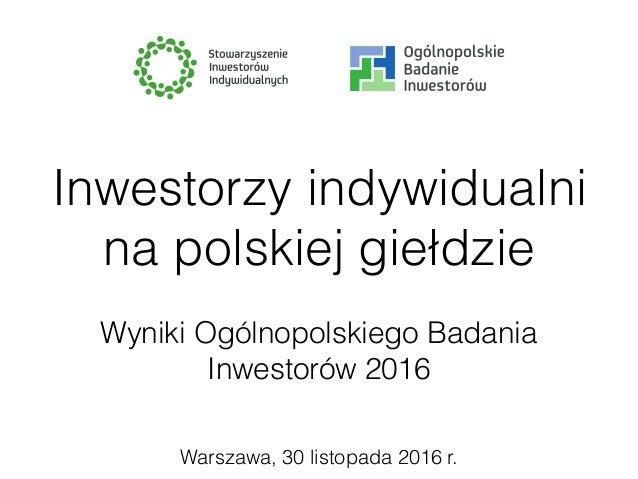 Warszawa, 30 listopada 2016 r. Inwestorzy indywidualni na polskiej giełdzie Wyniki Ogólnopolskiego Badania Inwestorów 2016