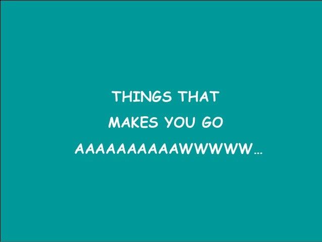 THINGS THAT MAKES YOU GO AAAAAAAAAAWWWWW…