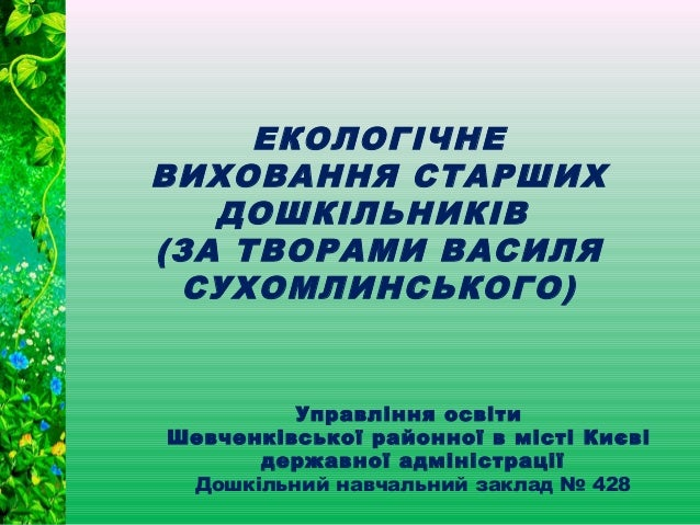 ЕКОЛОГІЧНЕВИХОВАННЯ СТАРШИХДОШКІЛЬНИКІВ(ЗА ТВОРАМИ ВАСИЛЯСУХОМЛИНСЬКОГО)Управління освітиШевченківської районної в місті К...