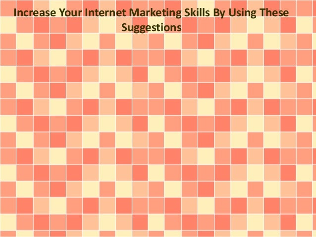 Increase Your Internet Marketing Skills By Using These Suggestions