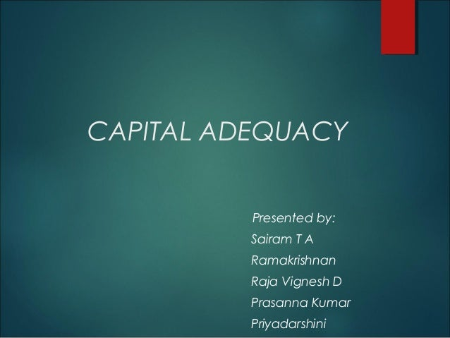 CAPITAL ADEQUACY Presented by: Sairam T A Ramakrishnan Raja Vignesh D Prasanna Kumar Priyadarshini