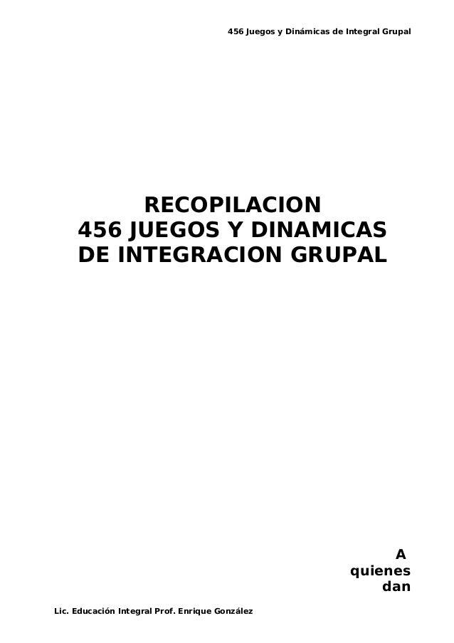 456 Juegos y Dinámicas de Integral Grupal RECOPILACION 456 JUEGOS Y DINAMICAS DE INTEGRACION GRUPAL A quienes dan Lic. Edu...