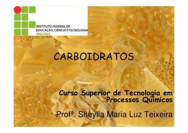CARBOIDRATOS Curso Superior de Tecnologia em Processos Químicos Profª. Sheylla Maria Luz Teixeira